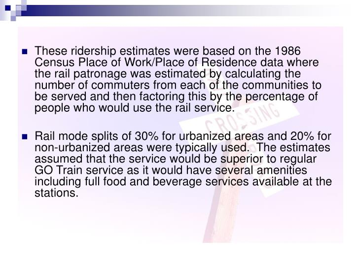 These ridership estimates were based on the 1986 Census Place of Work/Place of Residence data where the rail patronage was estimated by calculating the number of commuters from each of the communities to be served and then factoring this by the percentage of people who would use the rail service.