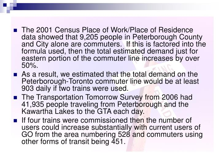 The 2001 Census Place of Work/Place of Residence data showed that 9,205 people in Peterborough County and City alone are commuters.  If this is factored into the formula used, then the total estimated demand just for eastern portion of the commuter line increases by over 50%.