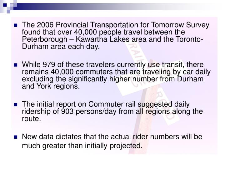 The 2006 Provincial Transportation for Tomorrow Survey found that over 40,000 people travel between the Peterborough – Kawartha Lakes area and the Toronto-Durham area each day.