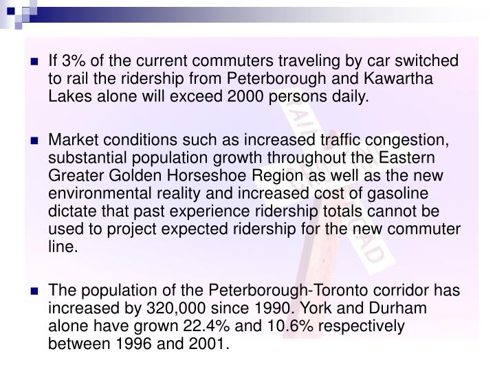 If 3% of the current commuters traveling by car switched to rail the ridership from Peterborough and Kawartha Lakes alone will exceed 2000 persons daily.