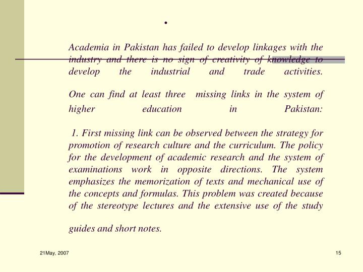 Academia in Pakistan has failed to develop linkages with the industry and there is no sign of creativity of knowledge to develop the industrial and trade activities.