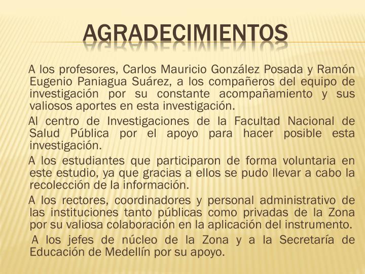 A los profesores, Carlos Mauricio González Posada y Ramón Eugenio Paniagua Suárez, a los compañeros del equipo de investigación por su constante acompañamiento y sus valiosos aportes en esta investigación.