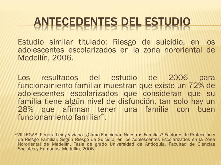 Estudio similar titulado: Riesgo de suicidio, en los adolescentes escolarizados en la zona nororiental de Medellín, 2006.