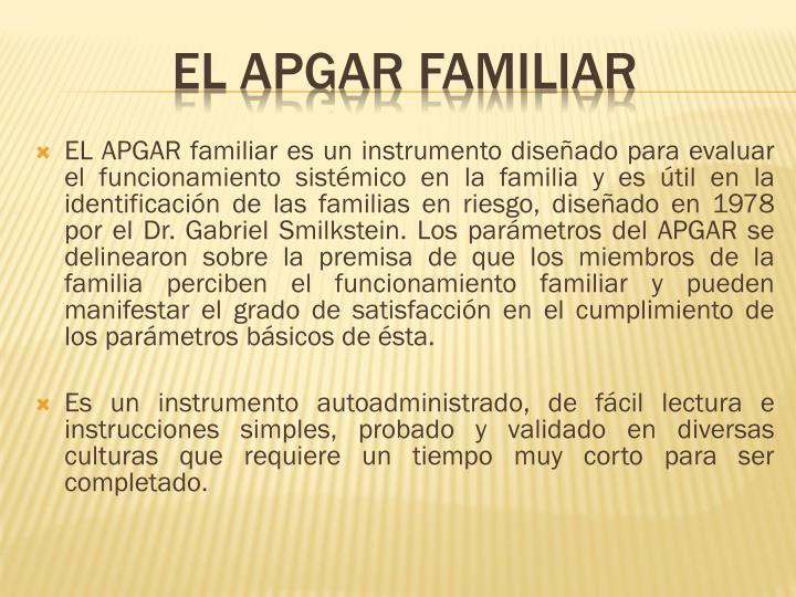 EL APGAR familiar es un instrumento diseñado para evaluar el funcionamiento sistémico en la familia y es útil en la identificación de las familias en riesgo, diseñado en 1978 por el Dr. Gabriel