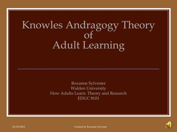 adult learning and the theory of andragogy Thursday 9 may 2013 the adult learning theory - andragogy malcolm shepherd knowles (1913 – 1997) was an american educator well known for the use of.
