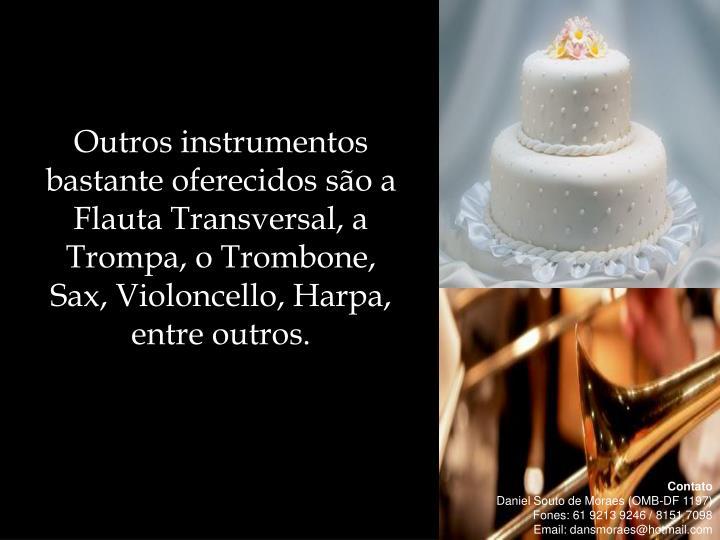 Outros instrumentos bastante oferecidos são a Flauta Transversal, a Trompa, o Trombone,  Sax, Violoncello, Harpa, entre outros.