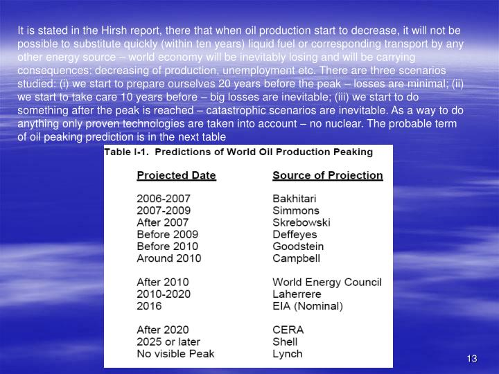 It is stated in the Hirsh report, there that when oil production start to decrease, it will not be possible to substitute quickly (within ten years) liquid fuel or corresponding transport by any other energy source – world economy will be inevitably losing and will be carrying consequences: decreasing of production, unemployment etc. There are three scenarios studied: (i) we start to prepare ourselves 20 years before the peak – losses are minimal; (ii) we start to take care 10 years before – big losses are inevitable; (iii) we start to do something after the peak is reached – catastrophic scenarios are inevitable. As a way to do anything only proven technologies are taken into account – no nuclear. The probable term of oil peaking prediction is in the next table