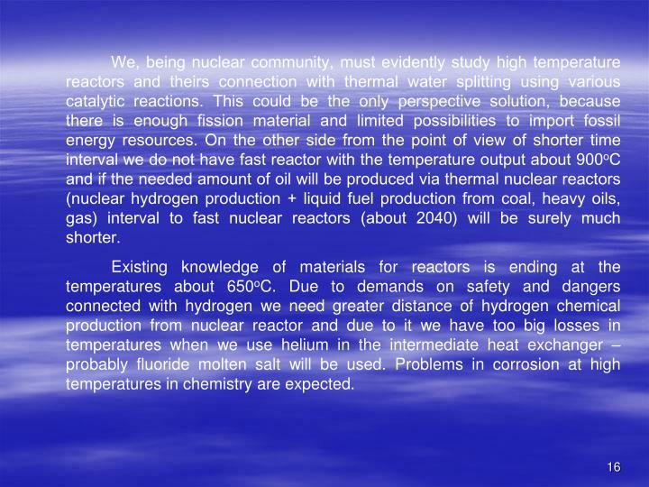 We, being nuclear community, must evidently study high temperature reactors and theirs connection with thermal water splitting using various catalytic reactions. This could be the only perspective solution, because there is enough fission material and limited possibilities to import fossil energy resources. On the other side from the point of view of shorter time interval we do not have fast reactor with the temperature output about 900
