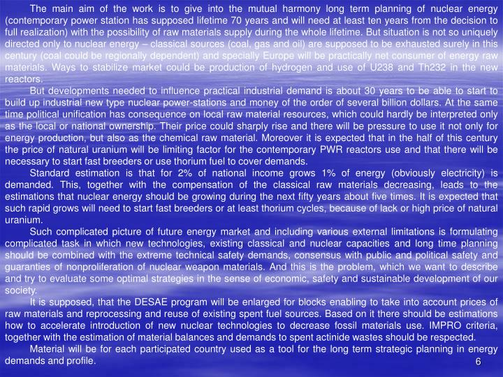 The main aim of the work is to give into the mutual harmony long term planning of nuclear energy (contemporary power station has supposed lifetime 70 years and will need at least ten years from the decision to full realization) with the possibility of raw materials supply during the whole lifetime. But situation is not so uniquely directed only to nuclear energy – classical sources (coal, gas and oil) are supposed to be exhausted surely in this century (coal could be regionally dependent) and specially Europe will be practically net consumer of energy raw materials. Ways to stabilize market could be production of hydrogen and use of U238 and Th232 in the new reactors.
