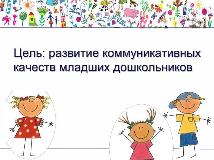 Цель: развитие коммуникативных качеств младших дошкольников