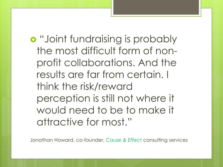"""Joint fundraising is probably the most difficult form of non-profit collaborations. And the results are far from certain. I think the risk/reward perception is still not where it would need to be to make it attractive for most."""