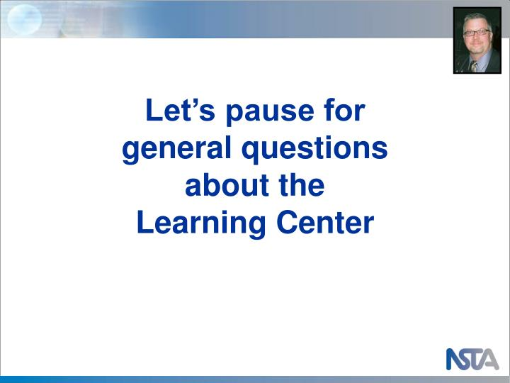 Let's pause for general questions about the Learning Center