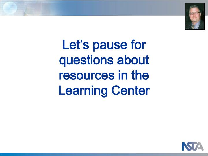 Let's pause for questions about resources in the Learning Center