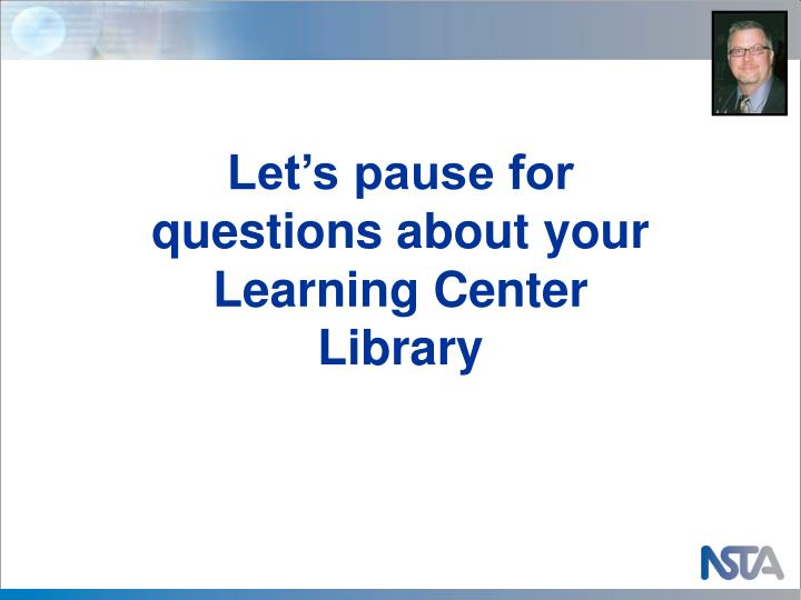 Let's pause for questions about your Learning Center Library