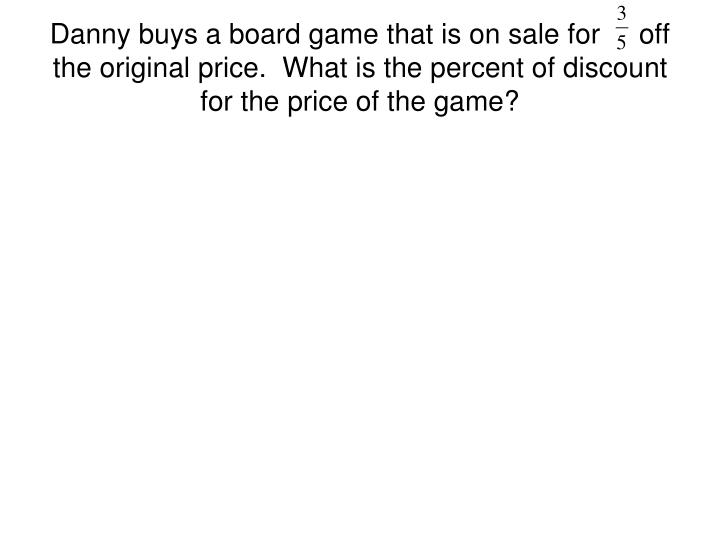 Danny buys a board game that is on sale for     off the original price.  What is the percent of disc...
