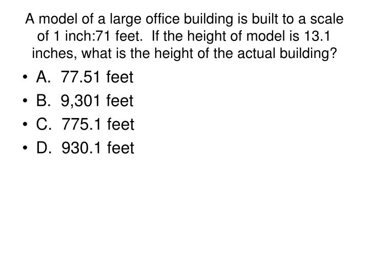 A model of a large office building is built to a scale of 1 inch:71 feet.  If the height of model is 13.1 inches, what is the height of the actual building?