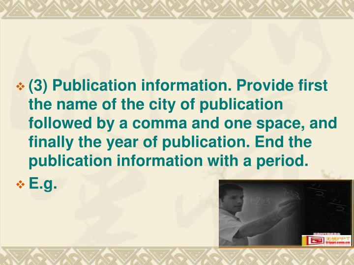 (3) Publication information. Provide first the name of the city of publication followed by a comma and one space, and finally the year of publication. End the publication information with a period.