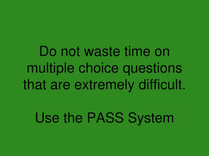 Do not waste time on multiple choice questions that are extremely difficult.