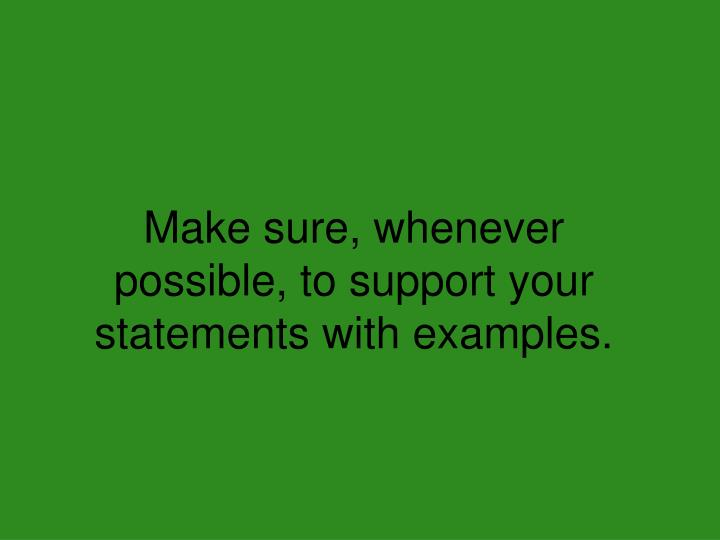 Make sure, whenever possible, to support your statements with examples.