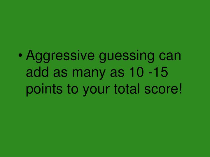 Aggressive guessing can add as many as 10 -15 points to your total score!