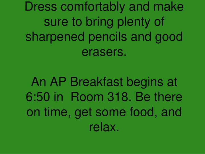 Dress comfortably and make sure to bring plenty of sharpened pencils and good erasers