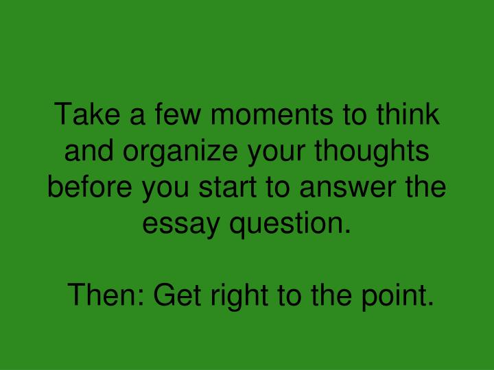 Take a few moments to think and organize your thoughts before you start to answer the essay question.