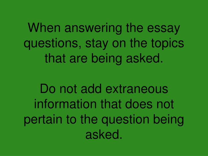 When answering the essay questions, stay on the topics that are being asked.