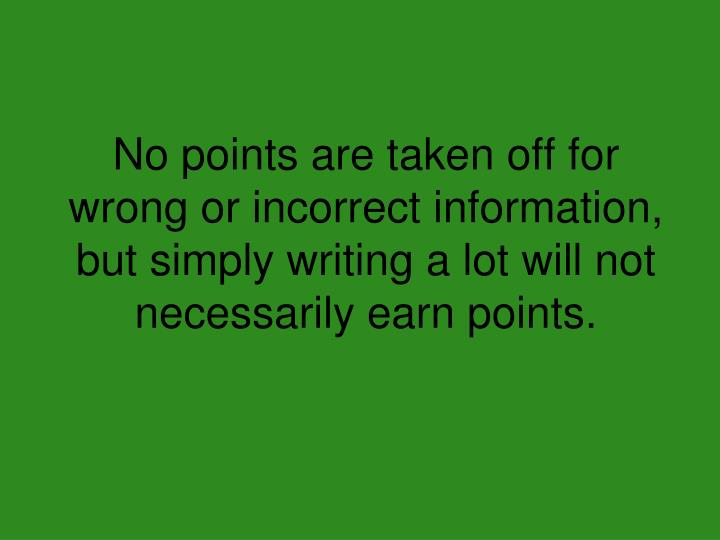 No points are taken off for wrong or incorrect information, but simply writing a lot will not necessarily earn points.