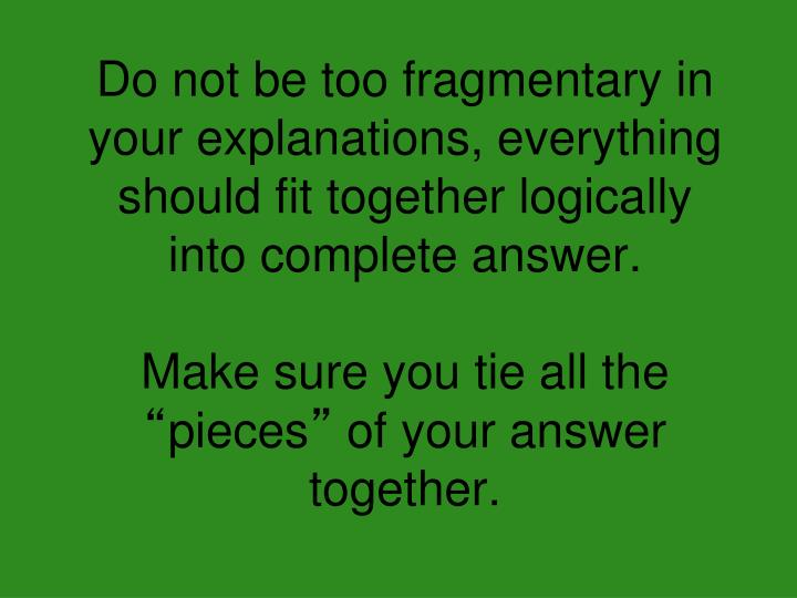 Do not be too fragmentary in your explanations, everything should fit together logically into complete answer.