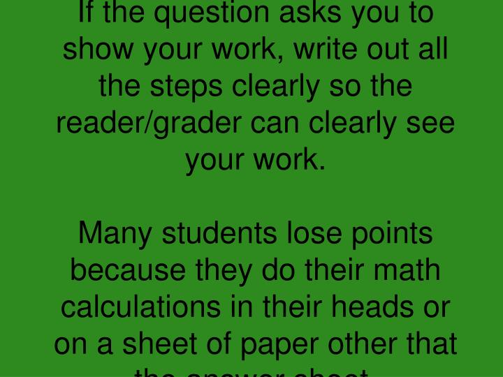 If the question asks you to show your work, write out all the steps clearly so the reader/grader can clearly see your work.