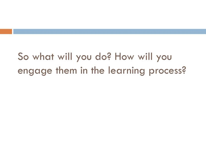 So what will you do? How will you engage them in the learning process?