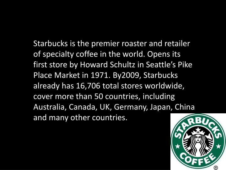 Starbucks is the premier roaster and retailer of specialty coffee in the world. Opens its first store by Howard Schultz in Seattle's Pike Place Market in 1971. By2009, Starbucks already has 16,706 total stores worldwide, cover more than 50 countries, including