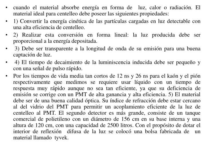 cuando el material absorbe energía en forma de  luz, calor o radiación. El material ideal para centelleo debe poseer las siguientes propiedades:
