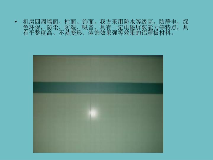 机房四周墙面、柱面、饰面,我方采用防水等级高,防静电,绿色环保,防尘、防湿、吸音、具有一定电磁屏蔽能力等特点,具有平整度高、不易变形、装饰效果强等效果的铝塑板材料。