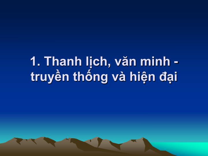1. Thanh lch, vn minh - truyn thng v hin i