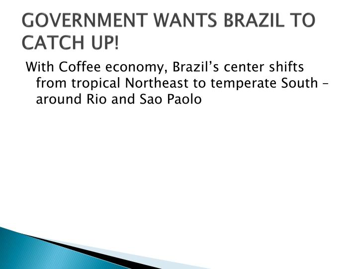 GOVERNMENT WANTS BRAZIL TO CATCH UP!