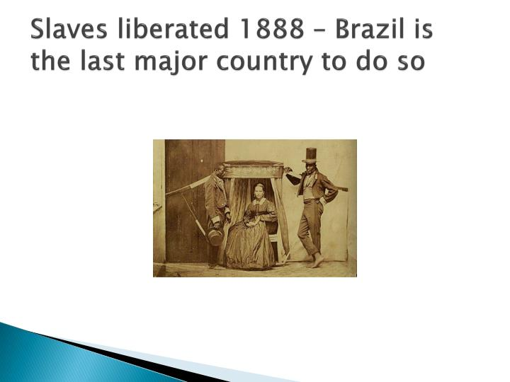 Slaves liberated 1888 – Brazil is the last major country to do so
