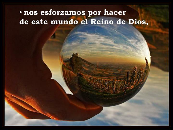 nos esforzamos por hacer               de este mundo el Reino de Dios,
