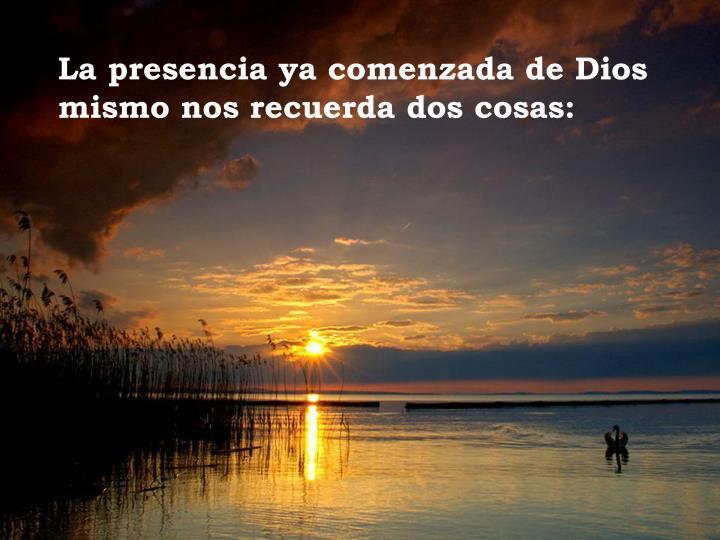 La presencia ya comenzada de Dios mismo nos recuerda dos cosas: