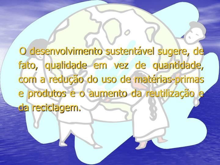 O desenvolvimento sustentável sugere, de fato, qualidade em vez de quantidade, com a redução do uso de matérias-primas e produtos e o aumento da reutilização e da reciclagem.