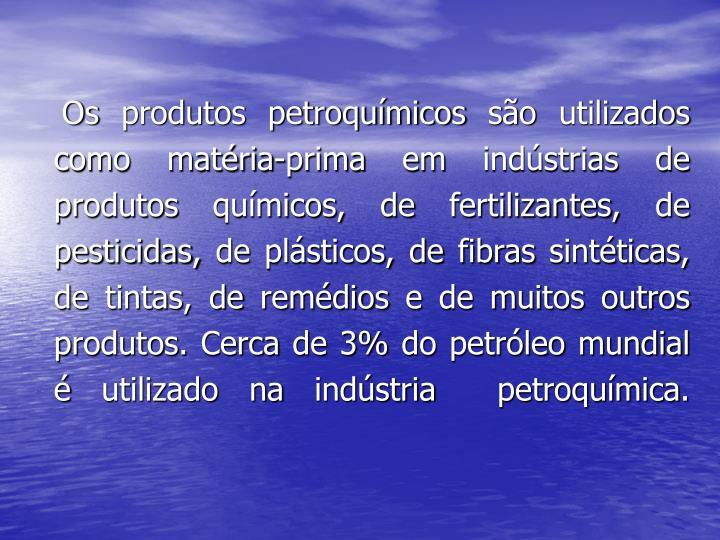 Os produtos petroquímicos são utilizados como matéria-prima em indústrias de produtos químicos, de fertilizantes, de pesticidas, de plásticos, de fibras sintéticas, de tintas, de remédios e de muitos outros produtos. Cerca de 3% do petróleo mundial é utilizado na indústria  petroquímica.