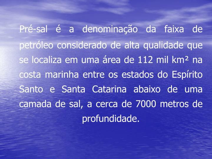 Pré-sal é a denominação da faixa de petróleo considerado de alta qualidade que se localiza em uma área de 112 mil km² na costa marinha entre os estados do Espírito Santo e Santa Catarina abaixo de uma camada de sal, a cerca de 7000 metros de profundidade.
