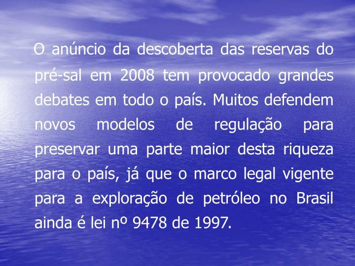 O anúncio da descoberta das reservas do pré-sal em 2008 tem provocado grandes debates em todo o país. Muitos defendem novos modelos de regulação para preservar uma parte maior desta riqueza para o país, já que o marco legal vigente para a exploração de petróleo no Brasil ainda é lei nº 9478 de 1997.