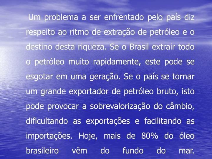 Um problema a ser enfrentado pelo país diz respeito ao ritmo de extração de petróleo e o destino desta riqueza. Se o Brasil extrair todo o petróleo muito rapidamente, este pode se esgotar em uma geração. Se o país se tornar um grande exportador de petróleo bruto, isto pode provocar a sobrevalorização do câmbio, dificultando as exportações e facilitando as importações. Hoje, mais de 80% do óleo brasileiro vêm do fundo do mar.
