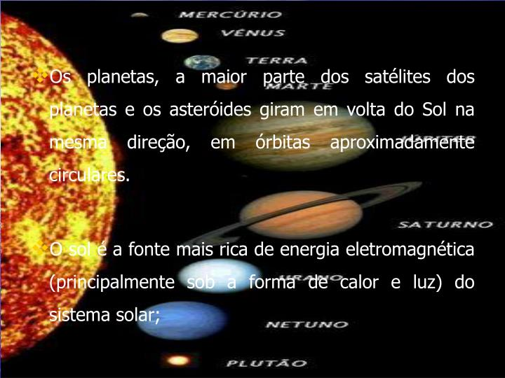 Os planetas, a maior parte dos satélites dos planetas e os asteróides giram em volta do Sol na mesma direção, em órbitas aproximadamente circulares.