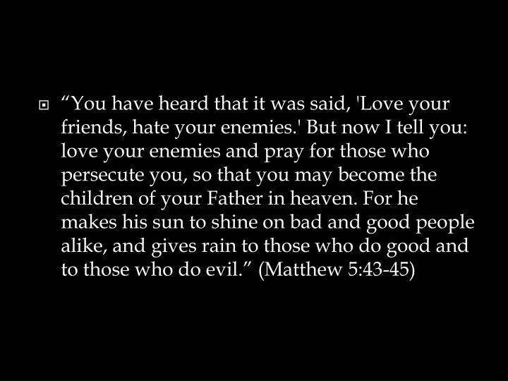"""You have heard that it was said, 'Love your friends, hate your enemies.' But now I tell you: love your enemies and pray for those who persecute you, so that you may become the children of your Father in heaven. For he makes his sun to shine on bad and good people alike, and gives rain to those who do good and to those who do evil."" (Matthew 5:43-45)"