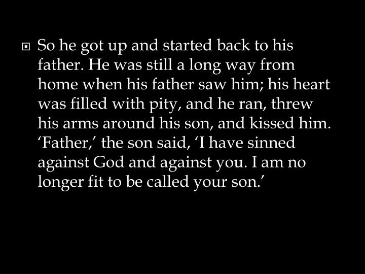 So he got up and started back to his father. He was still a long way from home when his father saw him; his heart was filled with pity, and he ran, threw his arms around his son, and kissed him. 'Father,' the son said, 'I have sinned against God and against you. I am no longer fit to be called your son.'