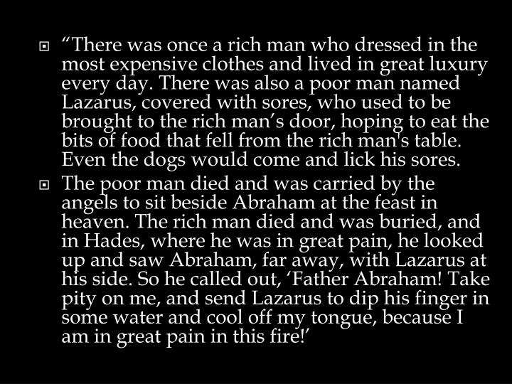 """There was once a rich man who dressed in the most expensive clothes and lived in great luxury every day. There was also a poor man named Lazarus, covered with sores, who used to be brought to the rich man's door, hoping to eat the bits of food that fell from the rich man's table. Even the dogs would come and lick his sores."