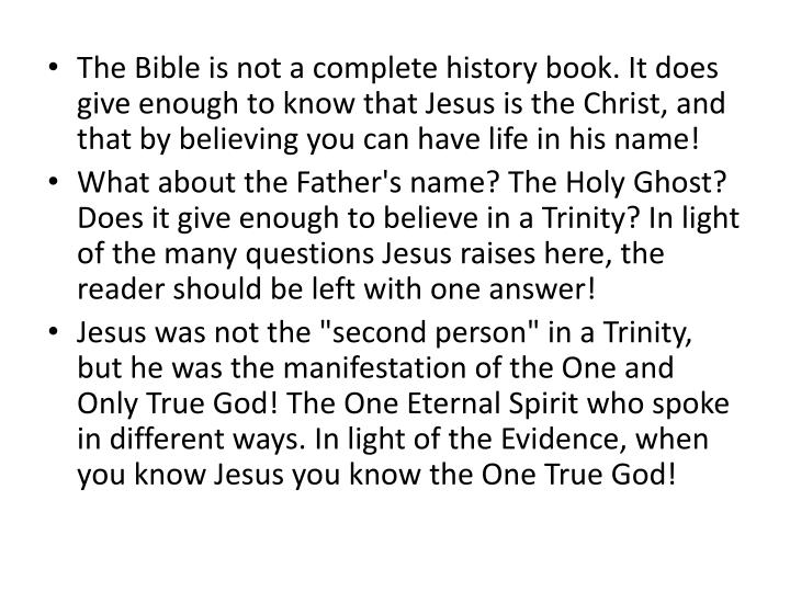 The Bible is not a complete history book. It does give enough to know that Jesus is the Christ, and that by believing you can have life in his name!