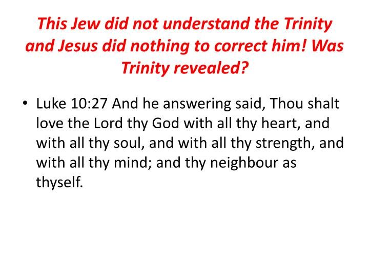 This Jew did not understand the Trinity and Jesus did nothing to correct him! Was Trinity revealed?